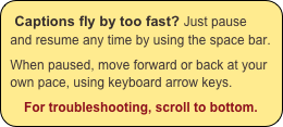 Captions fly by too fast? Just pause and resume any time by using the space bar.  When paused, move forward or back at your own pace, using keyboard arrow keys.  For troubleshooting, scroll to bottom.